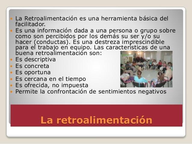 La retroalimentación  La Retroalimentación es una herramienta básica del facilitador.  Es una información dada a una per...
