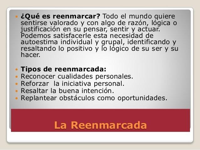 La Reenmarcada  ¿Qué es reenmarcar? Todo el mundo quiere sentirse valorado y con algo de razón, lógica o justificación en...