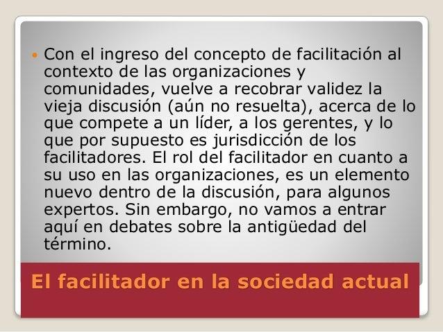 El facilitador en la sociedad actual  Con el ingreso del concepto de facilitación al contexto de las organizaciones y com...