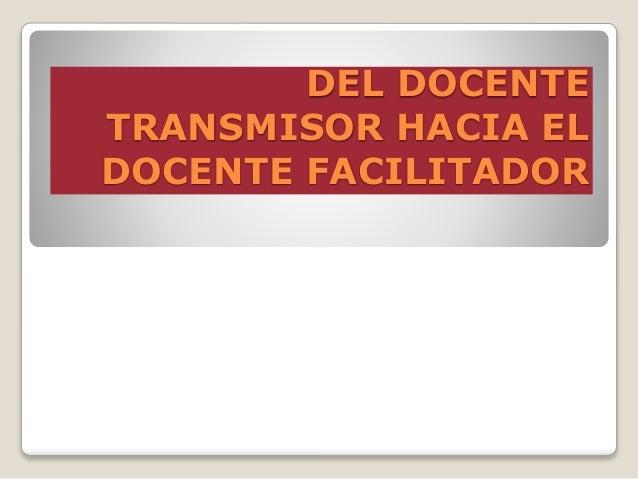 DEL DOCENTE TRANSMISOR HACIA EL DOCENTE FACILITADOR