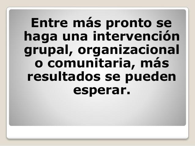 Entre más pronto se haga una intervención grupal, organizacional o comunitaria, más resultados se pueden esperar.