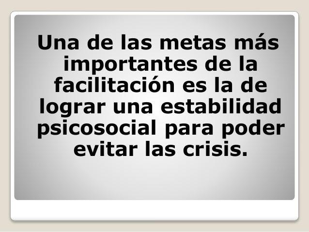 Una de las metas más importantes de la facilitación es la de lograr una estabilidad psicosocial para poder evitar las cris...