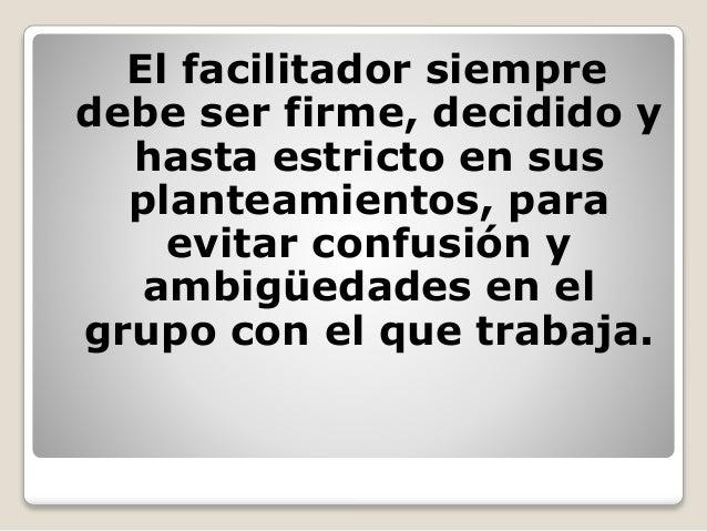 El facilitador siempre debe ser firme, decidido y hasta estricto en sus planteamientos, para evitar confusión y ambigüedad...
