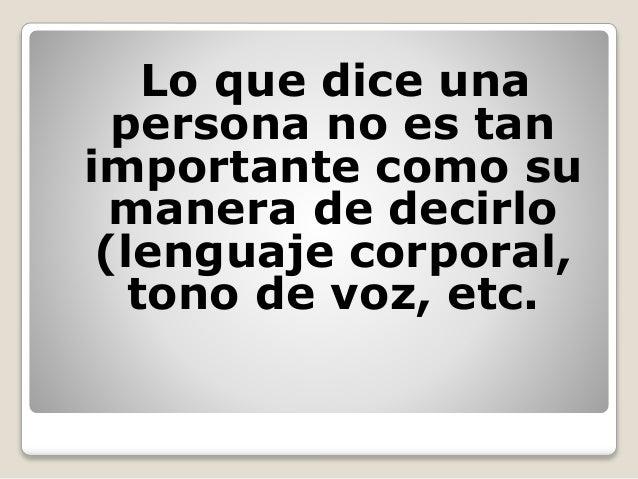 Lo que dice una persona no es tan importante como su manera de decirlo (lenguaje corporal, tono de voz, etc.