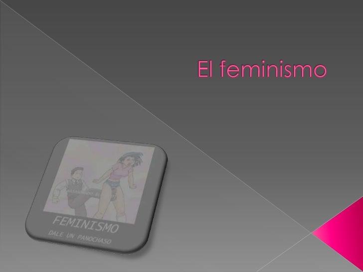Definicion.   Tipos de feminismo.  Historia.  Desarrollo del feminismo.  Consecuencias.