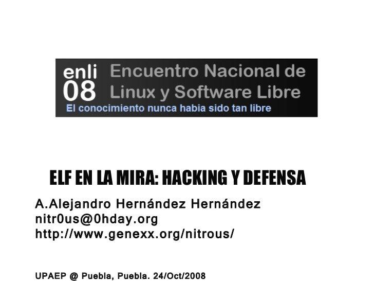 ELF EN LA MIRA: HACKING Y DEFENSA <ul><li>Alejandro Hernández Hernández </li></ul><ul><li>[email_address] </li></ul><ul><l...