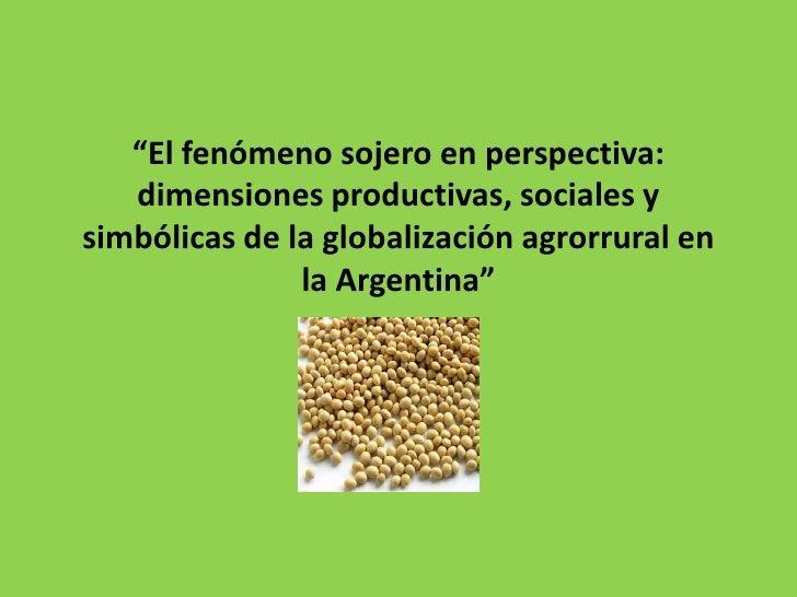 """""""El fenómeno sojero en perspectiva:   dimensiones productivas, sociales ysimbólicas de la globalización agrorrural en     ..."""