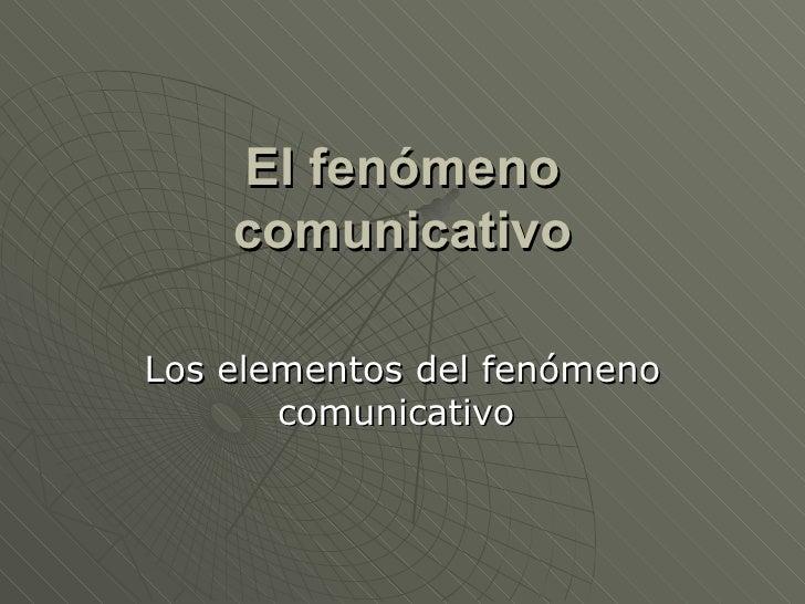 El fenómeno comunicativo Los elementos del fenómeno comunicativo