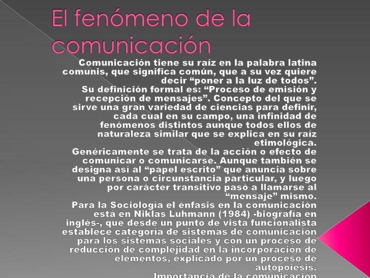 El fenómeno de la comunicación<br />Comunicación tiene su raíz en la palabra latina comunis, que significa común, que a su...
