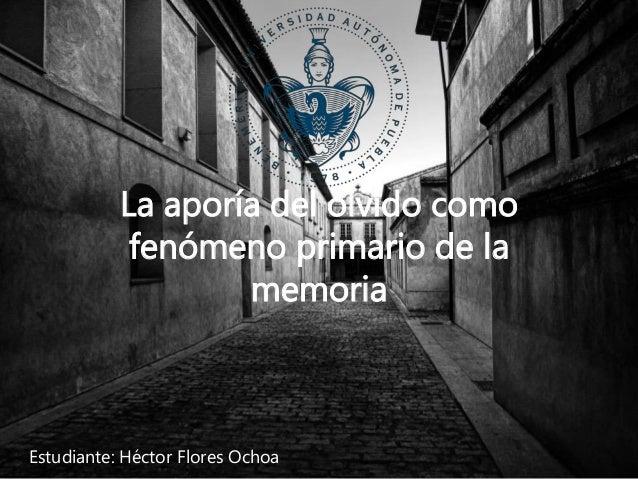 La aporía del olvido como fenómeno primario de la memoria Estudiante: Héctor Flores Ochoa