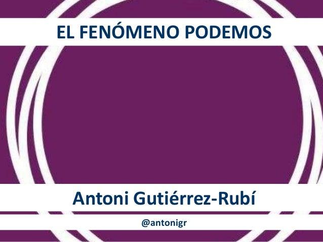 EL FENÓMENO PODEMOS  Antoni Gutiérrez-Rubí  @antonigr