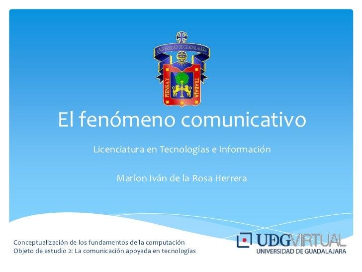 El fenómeno comunicativo<br />Licenciatura en Tecnologías e Información<br />Marlon Iván de la Rosa Herrera<br />Conceptua...