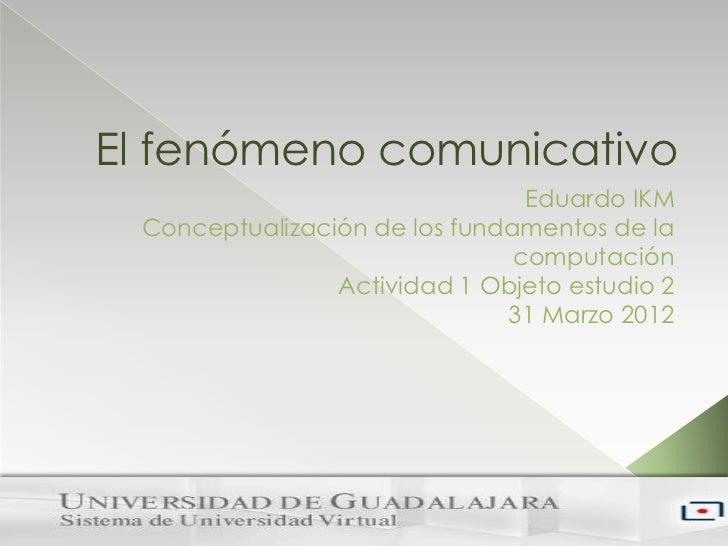 El fenómeno comunicativo                                Eduardo IKM Conceptualización de los fundamentos de la            ...