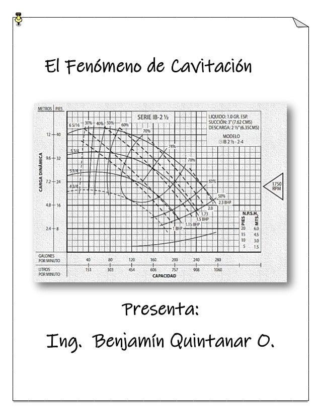 El Fenómeno de Cavitación Presenta: Ing. Benjamín Quintanar O.