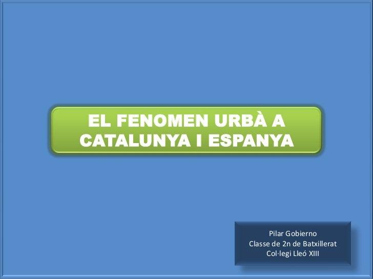 EL FENOMEN URBÀ A CATALUNYA I ESPANYA<br />Pilar Gobierno<br />Classe de 2n de Batxillerat Col·legi Lleó XIII<br />