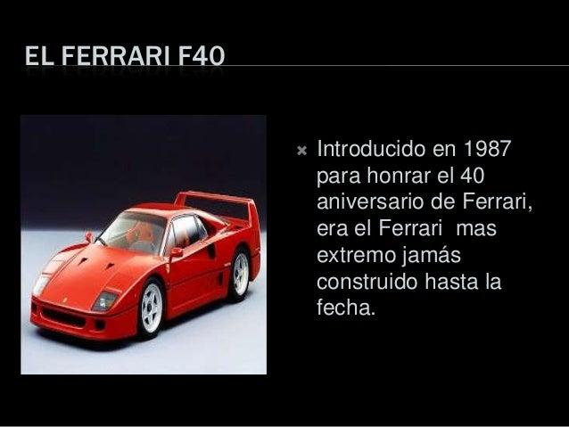EL FERRARI F40 Introducido en 1987para honrar el 40aniversario de Ferrari,era el Ferrari masextremo jamásconstruido hasta...