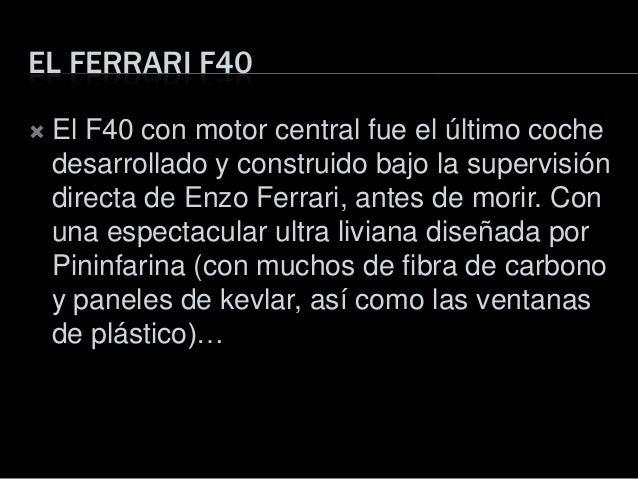 EL FERRARI F40 El F40 con motor central fue el último cochedesarrollado y construido bajo la supervisióndirecta de Enzo F...