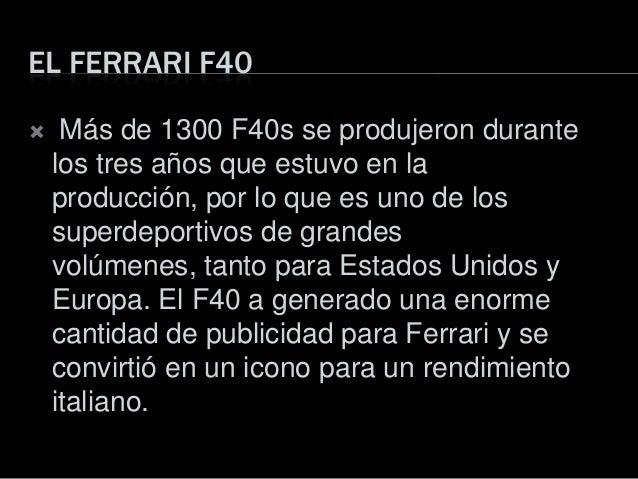 EL FERRARI F40 Más de 1300 F40s se produjeron durantelos tres años que estuvo en laproducción, por lo que es uno de lossu...