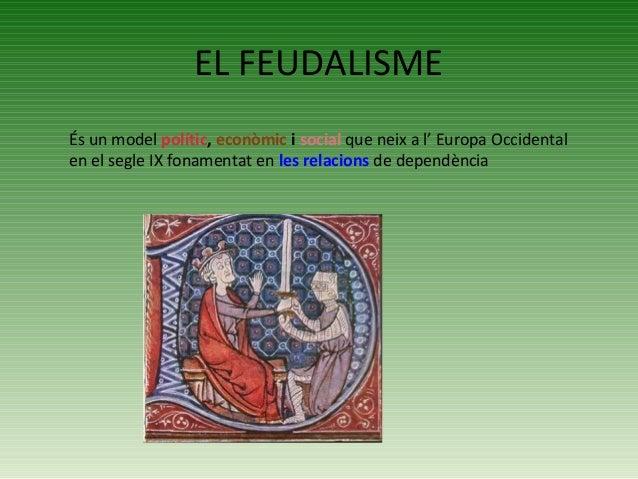 EL FEUDALISME És un model polític, econòmic i social que neix a l' Europa Occidental en el segle IX fonamentat en les rela...