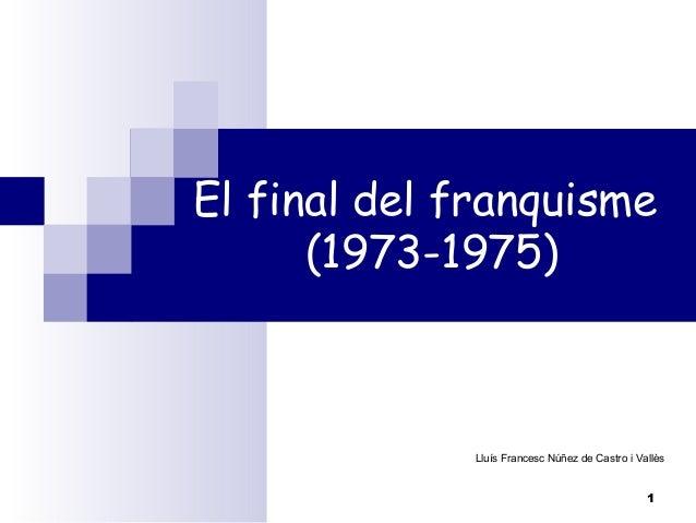 El final del franquisme (1973-1975)  Lluís Francesc Núñez de Castro i Vallès  1