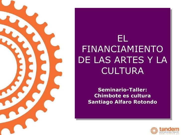 EL FINANCIAMIENTODE LAS ARTES Y LA     CULTURA    Seminario-Taller:   Chimbote es cultura Santiago Alfaro Rotondo