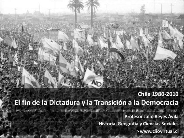 Chile 1980-2010 El fin de la Dictadura y la Transición a la Democracia Profesor Julio Reyes Ávila Historia, Geografía y Ci...