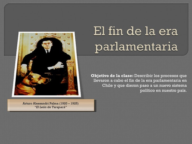Objetivo de la clase:  Describir los procesos que llevaron a cabo el fin de la era parlamentaria en Chile y que dieron pas...