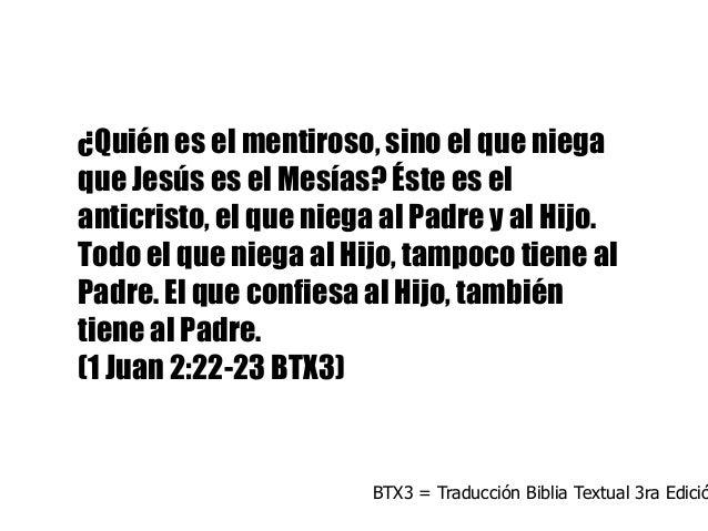 ¿Quién es el mentiroso, sino el que niega que Jesús es el Mesías? Éste es el anticristo, el que niega al Padre y al Hijo. ...