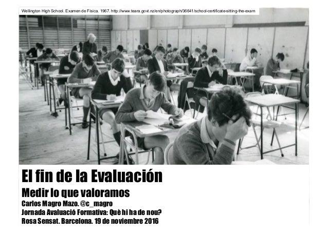 El fin de la Evaluación Medir lo que valoramos Carlos Magro Mazo. @c_magro Jornada Avaluació Formativa: Què hi ha de nou? ...
