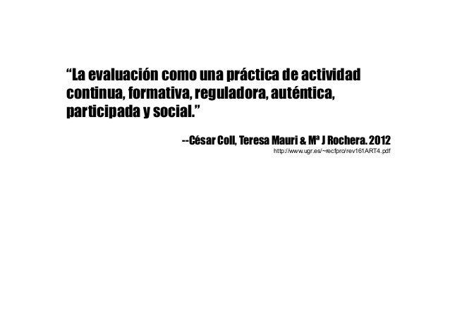 """""""La evaluación como una práctica de actividad continua, formativa, reguladora, auténtica, participada y social."""" --César C..."""