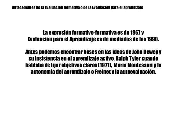 Antecedentes de la Evaluación formativa o de la Evaluación para el aprendizaje La expresión formativo-formativa es de 1967...