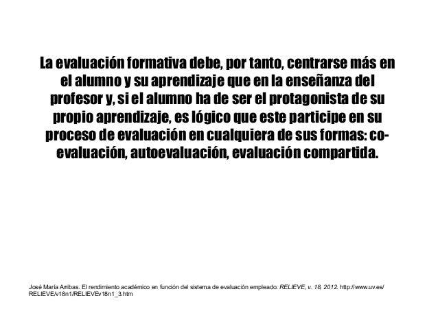 La evaluación formativa debe, por tanto, centrarse más en el alumno y su aprendizaje que en la enseñanza del profesor y, s...