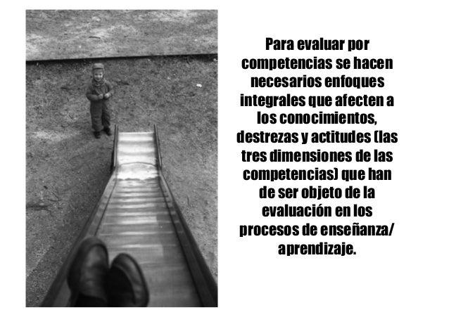 Para evaluar por competencias se hacen necesarios enfoques integrales que afecten a los conocimientos, destrezas y actitud...