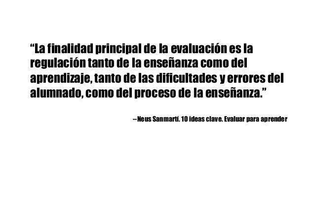 """""""La finalidad principal de la evaluación es la regulación tanto de la enseñanza como del aprendizaje, tanto de las dificul..."""