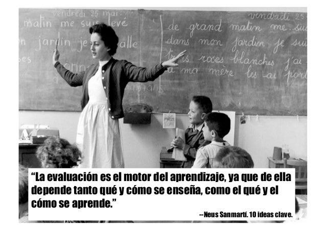 """""""La evaluación es el motor del aprendizaje, ya que de ella depende tanto qué y cómo se enseña, como el qué y el cómo se ap..."""