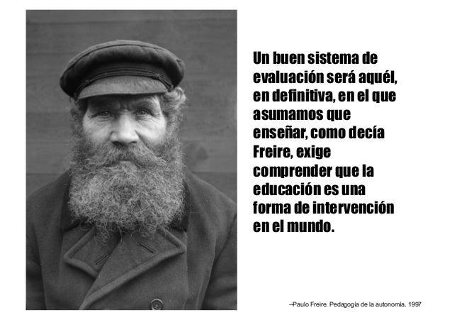 Un buen sistema de evaluación será aquél, en definitiva, en el que asumamos que enseñar, como decía Freire, exige comprend...