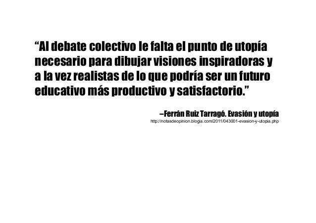 """""""Al debate colectivo le falta el punto de utopía necesario para dibujar visiones inspiradoras y a la vez realistas de lo q..."""