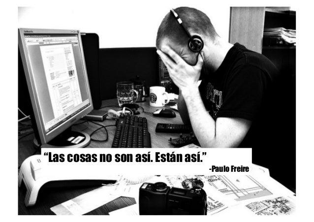 """""""Las cosas no son así. Están así."""" -Paulo Freire"""