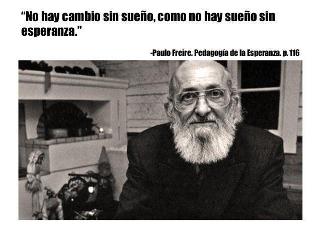 """""""No hay cambio sin sueño, como no hay sueño sin esperanza."""" -Paulo Freire. Pedagogía de la Esperanza. p. 116"""