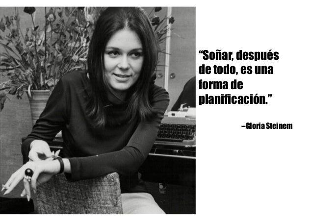 """""""Soñar, después de todo, es una forma de planificación."""" --Gloria Steinem"""