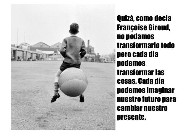 Quizá, como decía Françoise Giroud, no podamos transformarlo todo pero cada día podemos transformar las cosas. Cada día po...