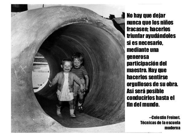 No hay que dejar nunca que los niños fracasen; hacerlos triunfar ayudándoles si es necesario, mediante una generosa partic...