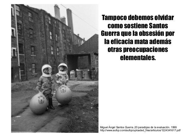 Tampoco debemos olvidar como sostiene Santos Guerra que la obsesión por la eficacia mata además otras preocupaciones eleme...