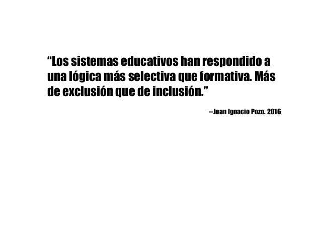"""""""Los sistemas educativos han respondido a una lógica más selectiva que formativa. Más de exclusión que de inclusión."""" --Ju..."""