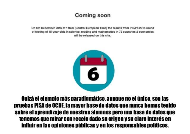 Quizá el ejemplo más paradigmático, aunque no el único, son las pruebas PISA de OCDE, la mayor base de datos que nunca hem...