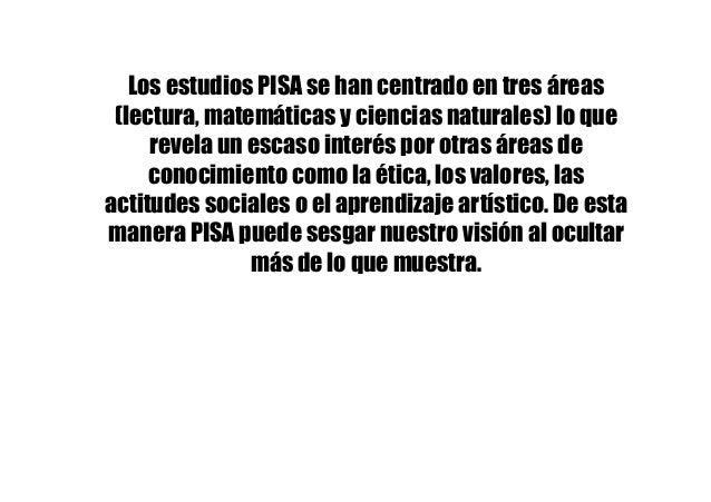 Los estudios PISA se han centrado en tres áreas (lectura, matemáticas y ciencias naturales) lo que revela un escaso interé...