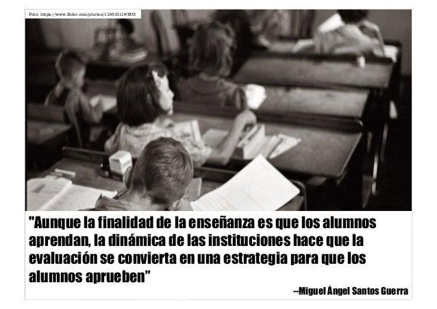 """""""Aunque la finalidad de la enseñanza es que los alumnos aprendan, la dinámica de las instituciones hace que la evaluación ..."""