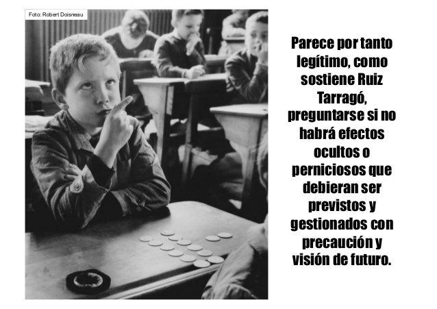Parece por tanto legítimo, como sostiene Ruiz Tarragó, preguntarse si no habrá efectos ocultos o perniciosos que debieran ...