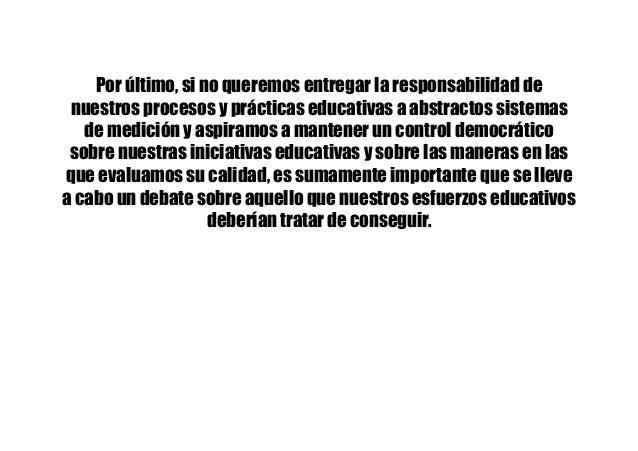 Por último, si no queremos entregar la responsabilidad de nuestros procesos y prácticas educativas a abstractos sistemas d...