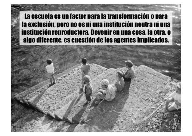 La escuela es un factor para la transformación o para la exclusión, pero no es ni una institución neutra ni una institució...